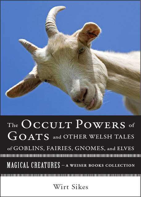 The Occult Powers of Goats and Other Welsh Tales of Goblins, Fairies, Gnomes, and Elves, Varla Ventura, William Wirt Sikes