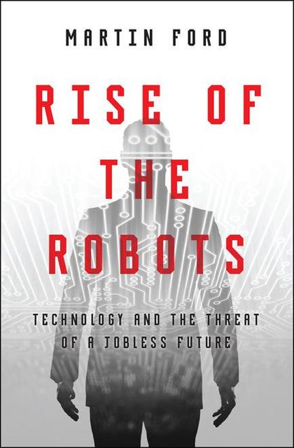 Rise of the Robots: Technology and the Threat of a Jobless Future, Martin Ford