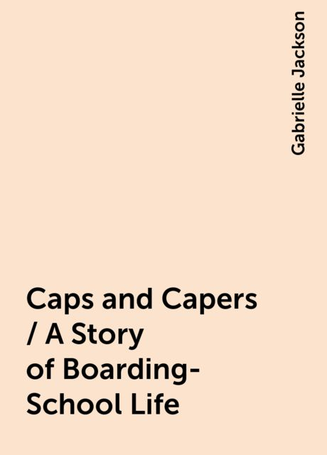Caps and Capers / A Story of Boarding-School Life, Gabrielle Jackson