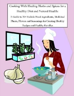 Cooking With Healing Herbs and Spices for a Healthy Diet and Natural Health: A Guide to 30+ Holistic Food Ingredients, Medicinal Plants, Flavors and Seasonings for Creating Healthy Recipes and Healthy Families, Malibu Publishing, Rachel Owens