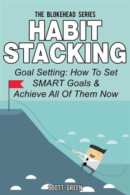 Habit Stacking: Goal Setting: How To Set SMART Goals & Achieve All Of Them Now, Scott Green