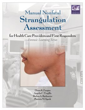 Manual Nonfatal Strangulation Assessment for Health Care Providers and First Responders, J.D., M.S, MSN, APN, DNP, RN, CPN, Diana Faugno, DF-IAFN, DNSc, FAAFS, FAAN, FNP-BC, Patricia M. Speck, Angelia Clark Trujillo, Barbra A. Bachmeier, NP-C, SANE-P