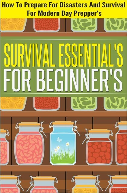 Survival Essentials For Beginners – How To Prepare For Disasters And Survival For Modern Day Preppers, Evelyn Scott, Old Natural Ways
