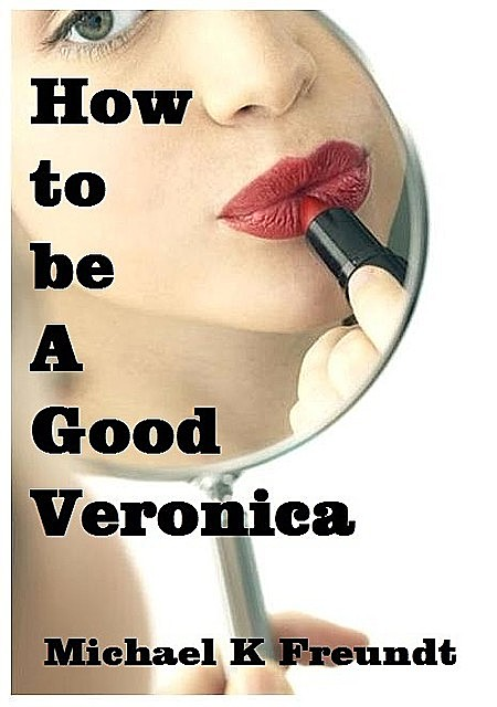 How to be a Good Veronica, Michael K Freundt
