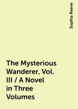 The Mysterious Wanderer, Vol. III / A Novel in Three Volumes, Sophia Reeve