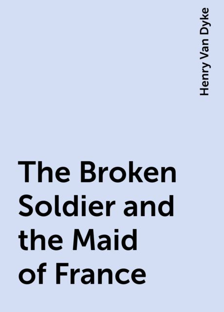 The Broken Soldier and the Maid of France, Henry Van Dyke