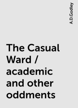 The Casual Ward / academic and other oddments, A.D.Godley