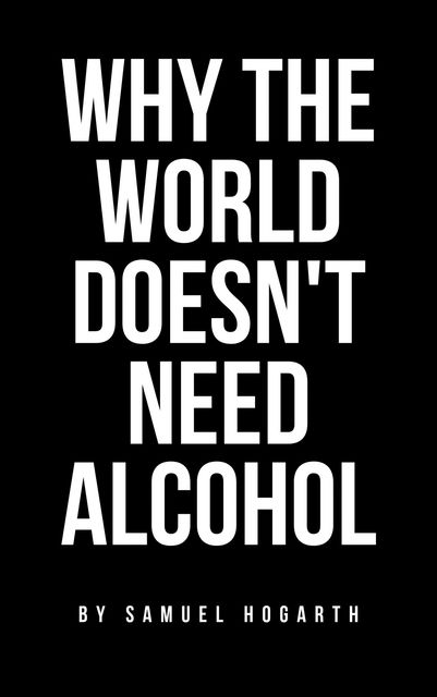 Why the World Doesn't Need Alcohol, Samuel Hogarth