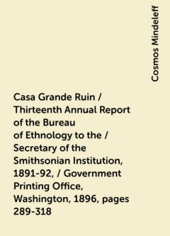 Casa Grande Ruin / Thirteenth Annual Report of the Bureau of Ethnology to the / Secretary of the Smithsonian Institution, 1891-92, / Government Printing Office, Washington, 1896, pages 289-318, Cosmos Mindeleff