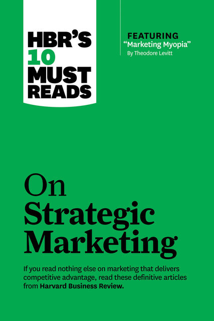 "HBR's 10 Must Reads on Strategic Marketing (with featured article ""Marketing Myopia,"" by Theodore Levitt), Harvard Business Review"