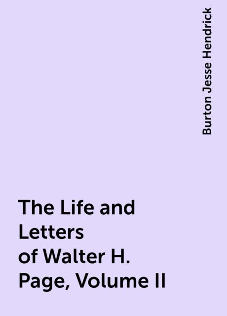 The Life and Letters of Walter H. Page, Volume II, Burton Jesse Hendrick