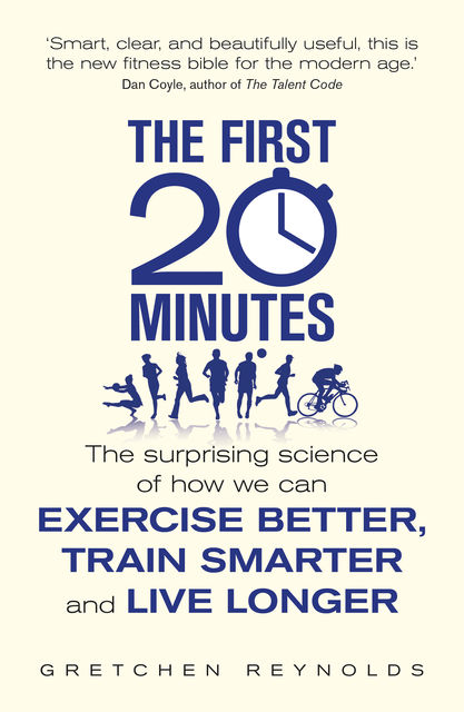The First 20 Minutes: The Surprising Science That Reveals How We Can Exercise Better, Train Smarter, Live Longer, Gretchen Reynolds