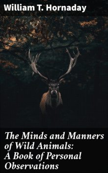 The Minds and Manners of Wild Animals: A Book of Personal Observations, William T. Hornaday