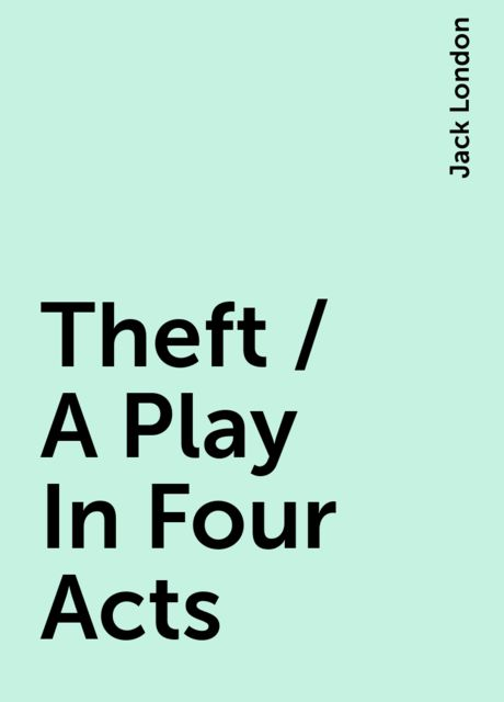 Theft / A Play In Four Acts, Jack London