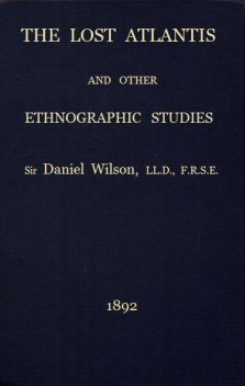 The Lost Atlantis and Other Ethnographic Studies, Sir Daniel Wilson