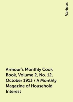 Armour's Monthly Cook Book, Volume 2, No. 12, October 1913 / A Monthly Magazine of Household Interest, Various