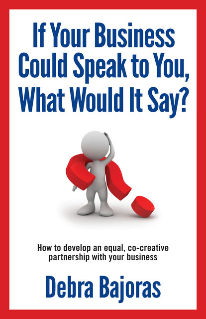If Your Business Could Speak to You, What Would It Say?, Deb Bajoras