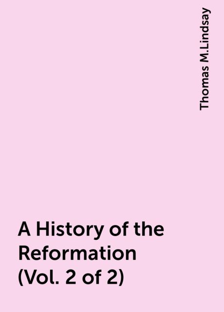 A History of the Reformation (Vol. 2 of 2), Thomas M.Lindsay