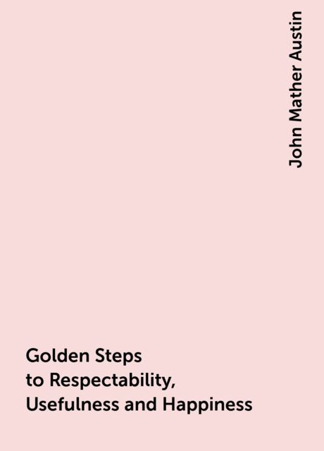 Golden Steps to Respectability, Usefulness and Happiness, John Mather Austin