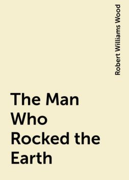 The Man Who Rocked the Earth, Robert Williams Wood