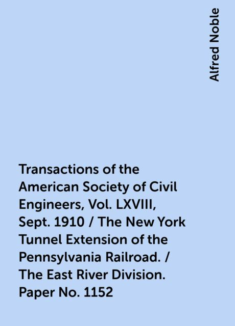 Transactions of the American Society of Civil Engineers, Vol. LXVIII, Sept. 1910 / The New York Tunnel Extension of the Pennsylvania Railroad. / The East River Division. Paper No. 1152, Alfred Noble