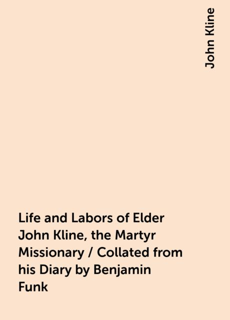 Life and Labors of Elder John Kline, the Martyr Missionary / Collated from his Diary by Benjamin Funk, John Kline