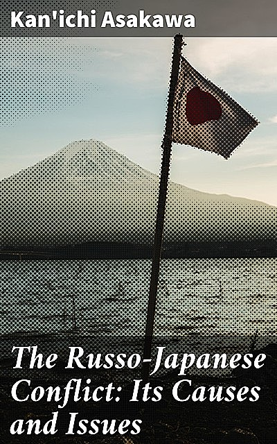 The Russo-Japanese Conflict: Its Causes and Issues, Kan'ichi Asakawa