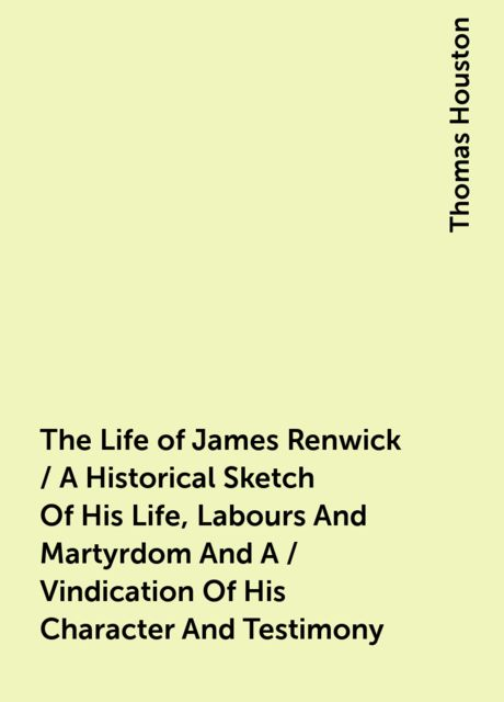 The Life of James Renwick / A Historical Sketch Of His Life, Labours And Martyrdom And A / Vindication Of His Character And Testimony, Thomas Houston