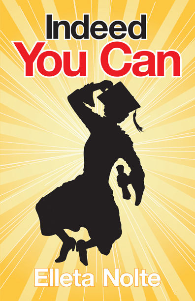Indeed You Can: A True Story Edged in Humor to Inspire All Ages to Rush Forward with Arms Outstretched and Embrace Life, Elleta Nolte