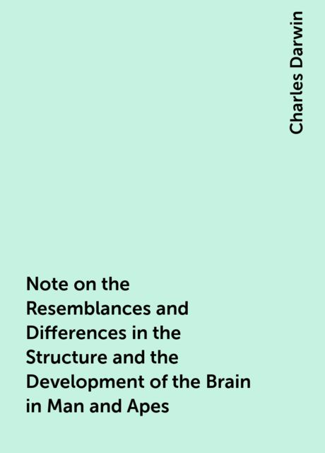 Note on the Resemblances and Differences in the Structure and the Development of the Brain in Man and Apes, Charles Darwin