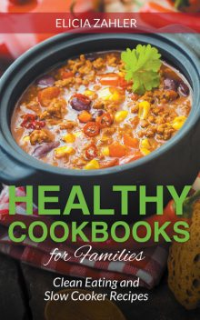 Healthy Cookbooks For Families: Clean Eating and Slow Cooker Recipes, Celena Tolman, Elicia Zahler