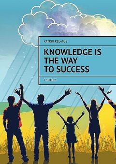 Knowledge Is The Way To Success. 5 stories, Katrin Relatos
