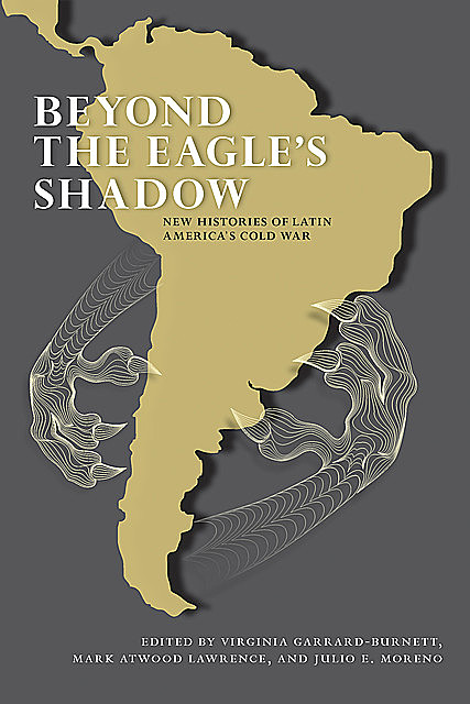Beyond the Eagle's Shadow, Mark Lawrence, Julio Moreno, Virginia Garrard-Burnett