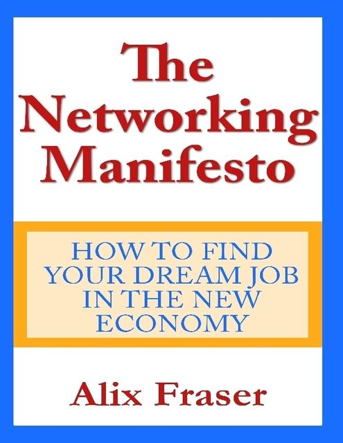The Networking Manifesto: How to Find Your Dream Job in the New Economy, Alix Fraser