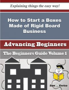 How to Start a Boxes Made of Rigid Board Business (Beginners Guide), Curtis Labbe