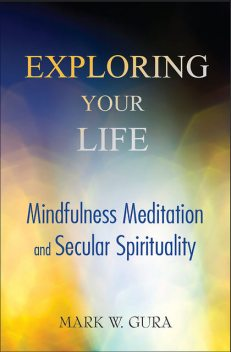 Exploring Your Life: Mindfulness Meditation and Secular Spirituality, Mark W Gura