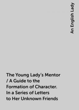 The Young Lady's Mentor / A Guide to the Formation of Character. In a Series of Letters to Her Unknown Friends, An English Lady