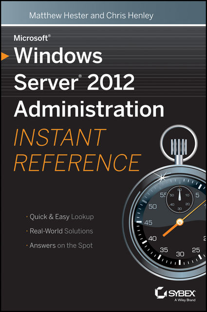 Microsoft Windows Server 2012 Administration Instant Reference, Matthew Hester, Chris Henley
