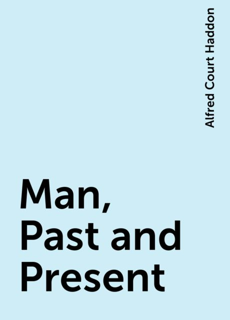 Man, Past and Present, Alfred Court Haddon