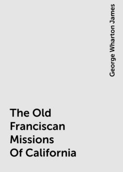 The Old Franciscan Missions Of California, George Wharton James