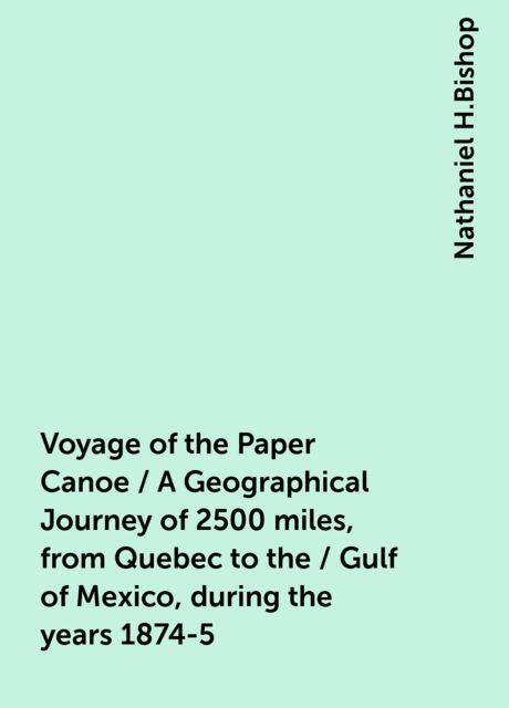 Voyage of the Paper Canoe / A Geographical Journey of 2500 miles, from Quebec to the / Gulf of Mexico, during the years 1874-5, Nathaniel H.Bishop