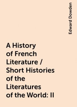 A History of French Literature / Short Histories of the Literatures of the World: II, Edward Dowden