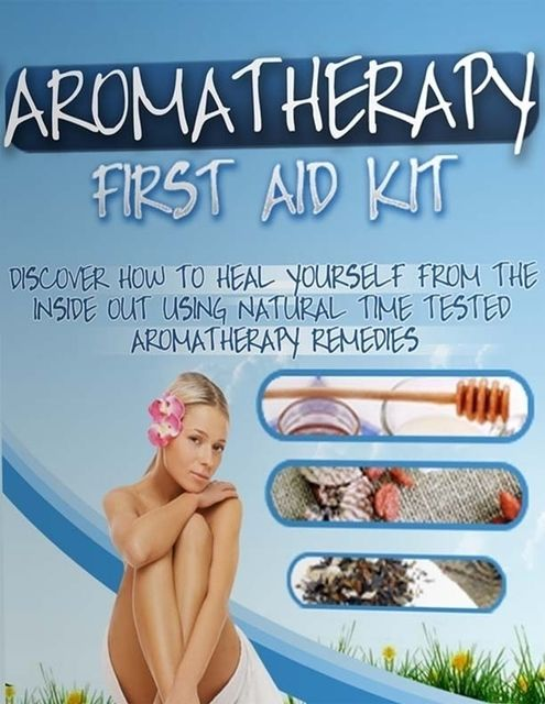 Aromatherapy First Aid Kit – Discover How to Heal Yourself from the Inside Out Using Natural Time Tested Aromatherapy Remedies, Lucifer Heart