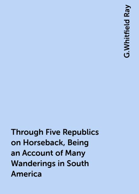 Through Five Republics on Horseback, Being an Account of Many Wanderings in South America, G.Whitfield Ray
