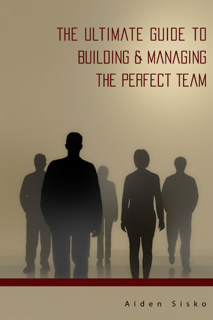 The Ultimate Guide to Building & Managing the Perfect Team, Aiden Sisko