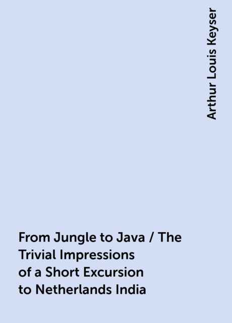 From Jungle to Java / The Trivial Impressions of a Short Excursion to Netherlands India, Arthur Louis Keyser