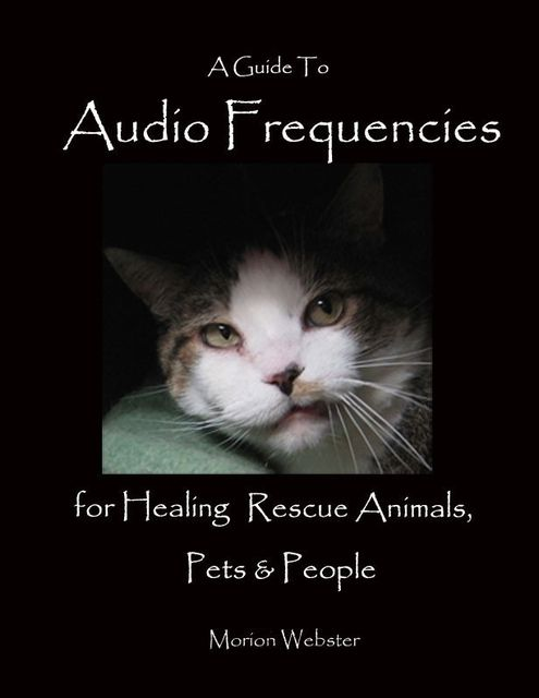 A Guide to Audio Frequencies for Healing Rescue Animals, Pets & People, Morion Webster