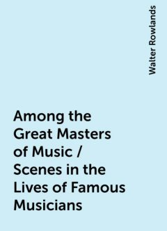 Among the Great Masters of Music / Scenes in the Lives of Famous Musicians, Walter Rowlands