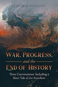 War, Progress, and the End of History: Three Conversations: Including a Short Tale of the Antichrist, Vladimir Soloviev