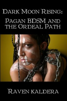 Dark Moon Rising: Pagan BDSM and the Ordeal Path, Raven Kaldera